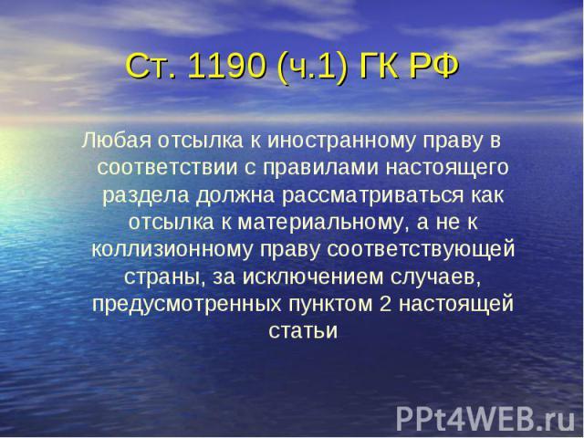 Ст. 1190 (ч.1) ГК РФ Любая отсылка к иностранному праву в соответствии с правилами настоящего раздела должна рассматриваться как отсылка к материальному, а не к коллизионному праву соответствующей страны, за исключением случаев, предусмотренных пунк…