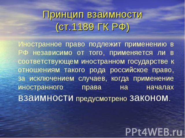 Принцип взаимности (ст.1189 ГК РФ) Иностранное право подлежит применению в РФ независимо от того, применяется ли в соответствующем иностранном государстве к отношениям такого рода российское право, за исключением случаев, когда применение иностранно…