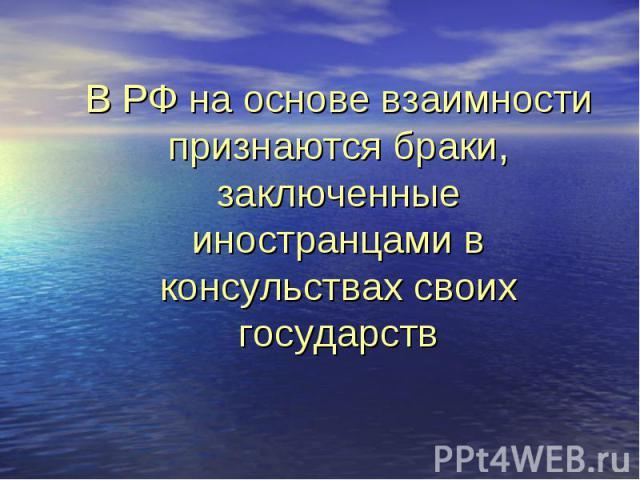 В РФ на основе взаимности признаются браки, заключенные иностранцами в консульствах своих государств