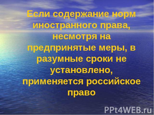 Если содержание норм иностранного права, несмотря на предпринятые меры, в разумные сроки не установлено, применяется российское право