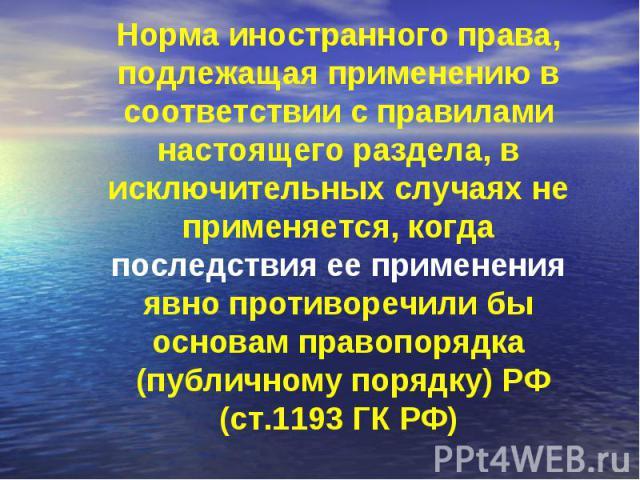 Норма иностранного права, подлежащая применению в соответствии с правилами настоящего раздела, в исключительных случаях не применяется, когда последствия ее применения явно противоречили бы основам правопорядка (публичному порядку) РФ (ст.1193 ГК РФ)