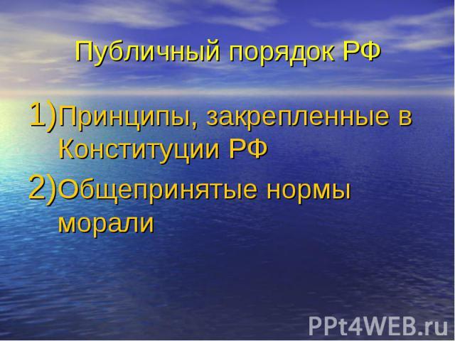 Публичный порядок РФ Принципы, закрепленные в Конституции РФ Общепринятые нормы морали