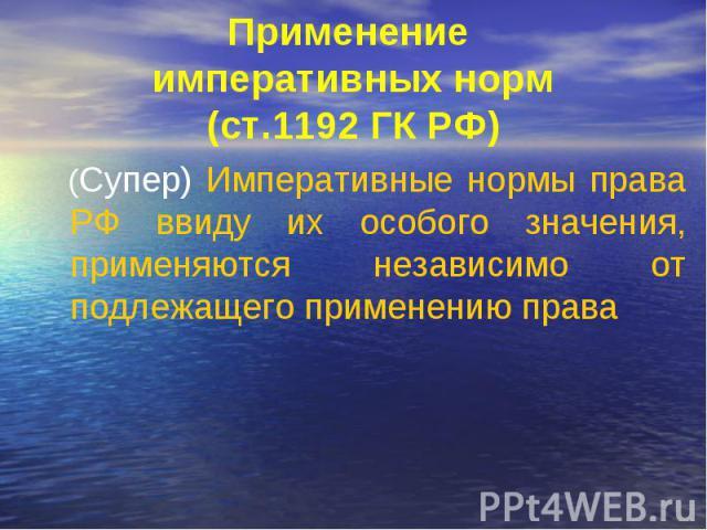 Применение императивных норм (ст.1192 ГК РФ) (Супер) Императивные нормы права РФ ввиду их особого значения, применяются независимо от подлежащего применению права