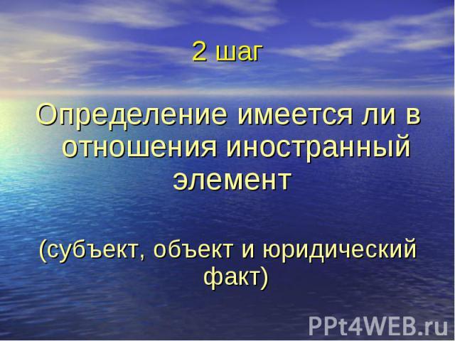 2 шаг Определение имеется ли в отношения иностранный элемент (субъект, объект и юридический факт)