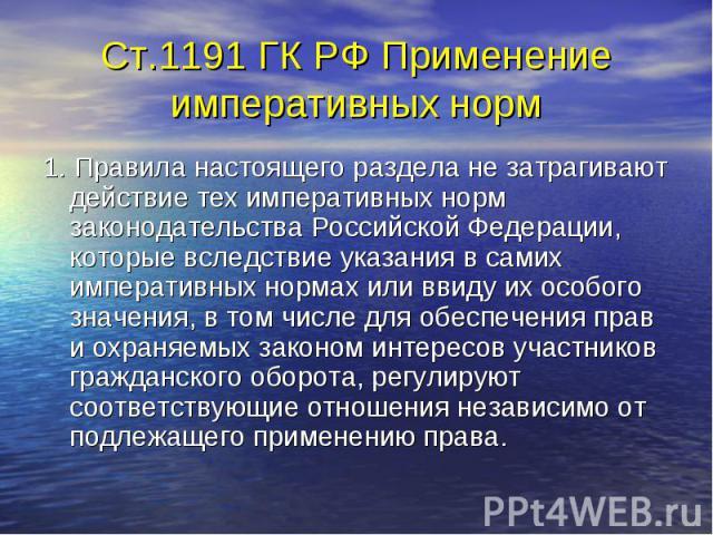 Ст.1191 ГК РФ Применение императивных норм 1. Правила настоящего раздела не затрагивают действие тех императивных норм законодательства Российской Федерации, которые вследствие указания в самих императивных нормах или ввиду их особого значения, в то…