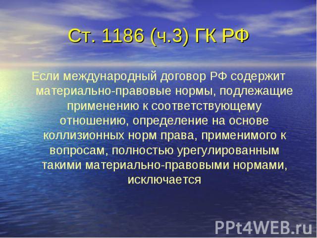 Ст. 1186 (ч.3) ГК РФ Если международный договор РФ содержит материально-правовые нормы, подлежащие применению к соответствующему отношению, определение на основе коллизионных норм права, применимого к вопросам, полностью урегулированным такими матер…
