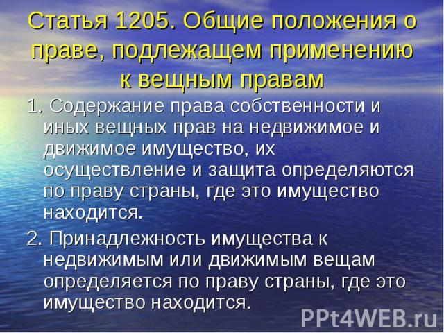 Статья 1205. Общие положения о праве, подлежащем применению к вещным правам 1. Содержание права собственности и иных вещных прав на недвижимое и движимое имущество, их осуществление и защита определяются по праву страны, где это имущество находится.…