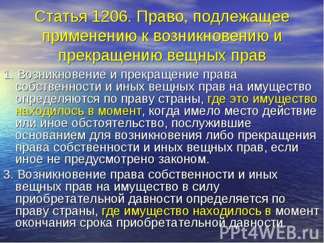 Статья 1206. Право, подлежащее применению к возникновению и прекращению вещных прав 1. Возникновение и прекращение права собственности и иных вещных прав на имущество определяются по праву страны, где это имущество находилось в момент, когда имело м…