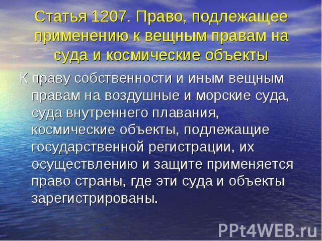 Статья 1207. Право, подлежащее применению к вещным правам на суда и космические объекты К праву собственности и иным вещным правам на воздушные и морские суда, суда внутреннего плавания, космические объекты, подлежащие государственной регистрации, и…