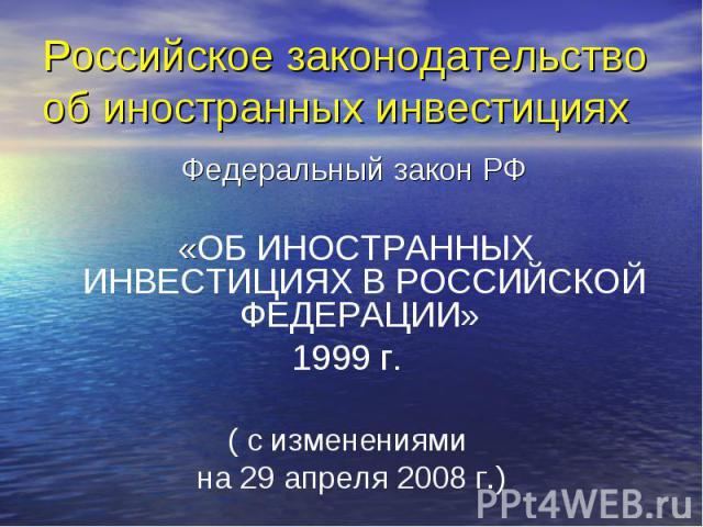 Российское законодательство об иностранных инвестициях Федеральный закон РФ «ОБ ИНОСТРАННЫХ ИНВЕСТИЦИЯХ В РОССИЙСКОЙ ФЕДЕРАЦИИ» 1999 г. ( с изменениями на 29 апреля 2008 г.)