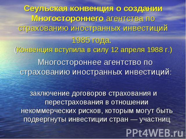 Сеульская конвенция о создании Многостороннего агентства по страхованию иностранных инвестиций 1985 года. (Конвенция вступила в силу 12 апреля 1988 г.) Многостороннее агентство по страхованию иностранных инвестиций: заключение договоров страхования …