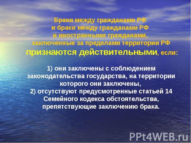 Браки между гражданами РФ и браки между гражданами РФ и иностранными гражданами, заключенные за пределами территории РФ признаются действительными, если: 1) они заключены с соблюдением законодательства государства, на территории которого они заключе…