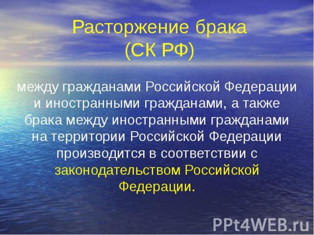 Расторжение брака (СК РФ) между гражданами Российской Федерации и иностранными гражданами, а также брака между иностранными гражданами на территории Российской Федерации производится в соответствии с законодательством Российской Федерации.