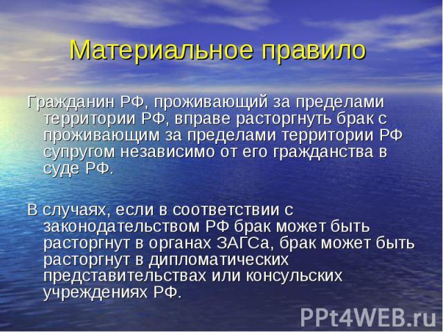 Материальное правило Гражданин РФ, проживающий за пределами территории РФ, вправе расторгнуть брак с проживающим за пределами территории РФ супругом независимо от его гражданства в суде РФ. В случаях, если в соответствии с законодательством РФ брак …