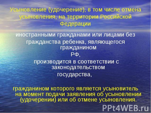 Усыновление (удочерение), в том числе отмена усыновления, на территории Российской Федерации иностранными гражданами или лицами без гражданства ребенка, являющегося гражданином РФ, производится в соответствии с законодательством государства, граждан…