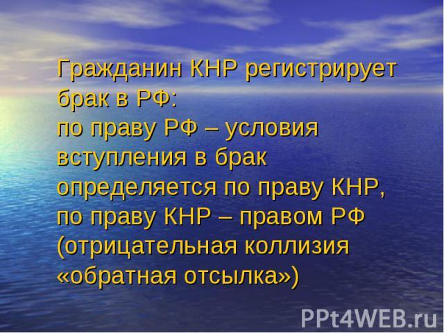 Гражданин КНР регистрирует брак в РФ: по праву РФ – условия вступления в брак определяется по праву КНР, по праву КНР – правом РФ (отрицательная коллизия «обратная отсылка»)
