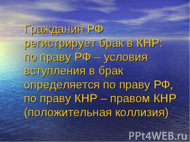 Гражданин РФ регистрирует брак в КНР: по праву РФ – условия вступления в брак определяется по праву РФ, по праву КНР – правом КНР (положительная коллизия)