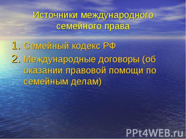Источники международного семейного права Семейный кодекс РФ Международные договоры (об оказании правовой помощи по семейным делам)