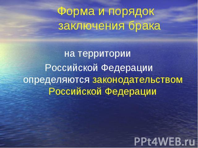 Форма и порядок заключения брака на территории Российской Федерации определяются законодательством Российской Федерации