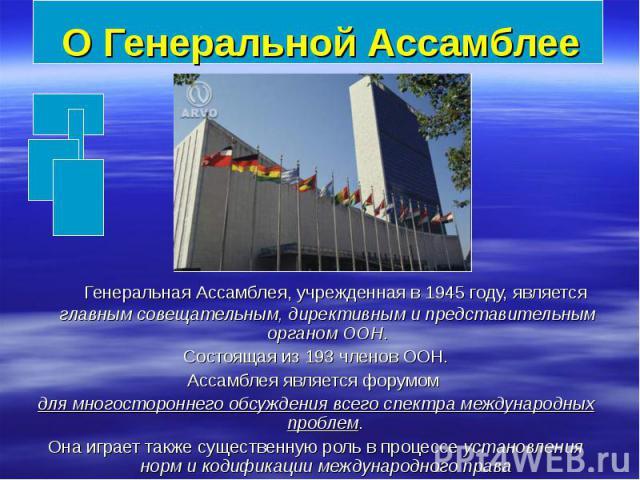 О Генеральной Ассамблее Генеральная Ассамблея, учрежденная в 1945году, является главным совещательным, директивным и представительным органом ООН. Состоящая из 193членов ООН. Ассамблея является форумом для многостороннего обсуждения всег…