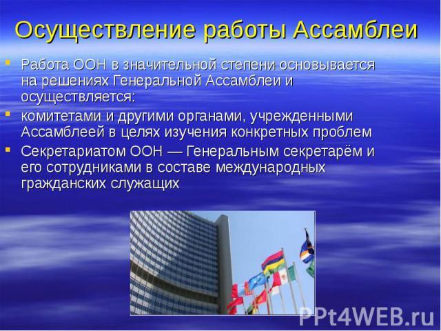 Осуществление работы Ассамблеи Работа ООН в значительной степени основывается на решениях Генеральной Ассамблеи и осуществляется: комитетами и другими органами, учрежденными Ассамблеей в целях изучения конкретных проблем Секретариатом ООН— Ген…