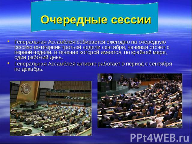 Очередные сессии Генеральная Ассамблея собирается ежегодно на очередную сессию во вторник третьей недели сентября, начиная отсчет с первой недели, в течение которой имеется, по крайней мере, один рабочий день. Генеральная Ассамблея активно работает …