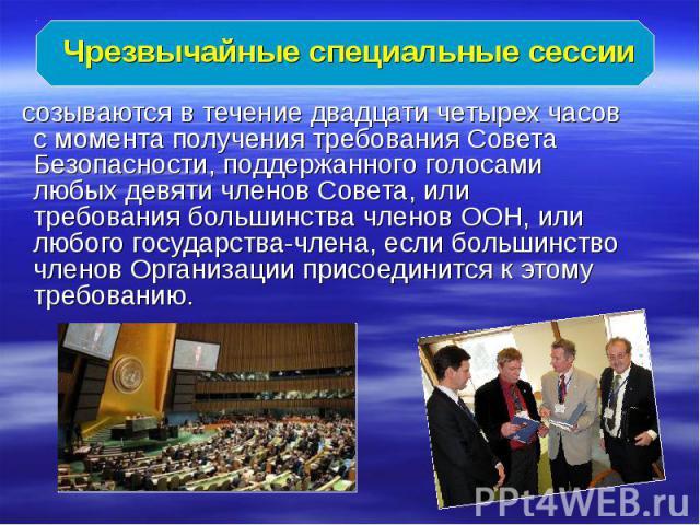 Чрезвычайные специальные сессии созываются в течение двадцати четырех часов c момента получения требования Совета Безопасности, поддержанного голосами любых девяти членов Совета, или требования большинства членов ООН, или любого государства-члена, е…