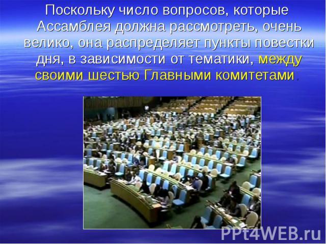 Поскольку число вопросов, которые Ассамблея должна рассмотреть, очень велико, она распределяет пункты повестки дня, в зависимости от тематики, между своими шестью Главными комитетами. Поскольку число вопросов, которые Ассамблея должна рассмотреть, о…