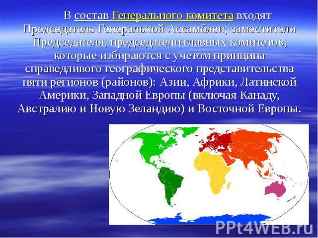 В состав Генерального комитета входят Председатель Генеральной Ассамблеи; заместители Председателя, председатели главных комитетов, которые избираются с учетом принципа справедливого географического представительства пяти регионов (районов): Азии, А…