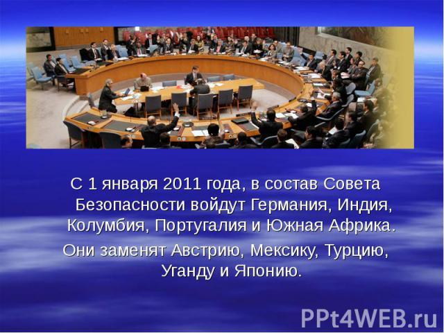 С 1 января 2011 года, в состав Совета Безопасности войдут Германия, Индия, Колумбия, Португалия и Южная Африка. С 1 января 2011 года, в состав Совета Безопасности войдут Германия, Индия, Колумбия, Португалия и Южная Африка. Они заменят Австрию, Мекс…
