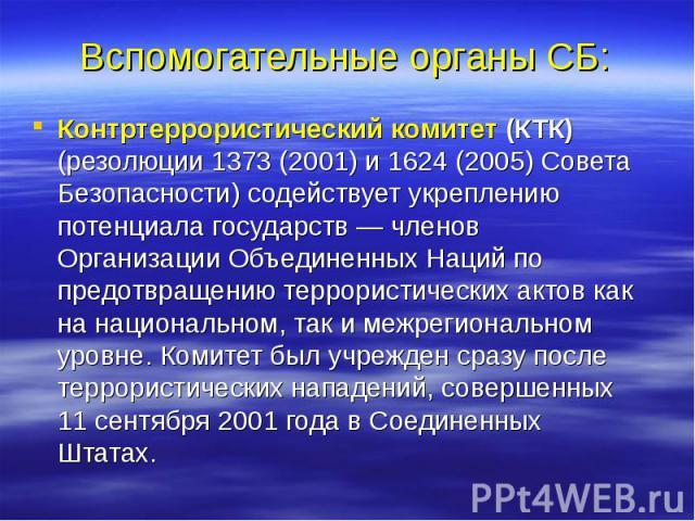 Вспомогательные органы СБ: Контртеррористический комитет (КТК) (резолюции 1373 (2001) и 1624 (2005) Совета Безопасности) содействует укреплению потенциала государств — членов Организации Объединенных Наций по предотвращению террористических актов ка…