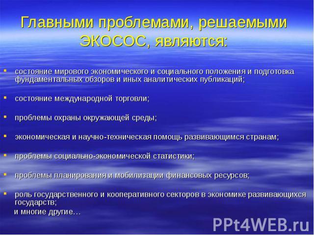 Главными проблемами, решаемыми ЭКОСОС, являются: состояние мирового экономического и социального положения и подготовка фундаментальных обзоров и иных аналитических публикаций; состояние международной торговли; проблемы охраны окружающей среды; экон…