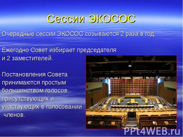 Сессии ЭКОСОС Очередные сессии ЭКОСОС созываются 2 раза в год. Ежегодно Совет избирает председателя и 2 заместителей. Постановления Совета принимаются простым большинством голосов присутствующих и участвующих в голосовании членов.