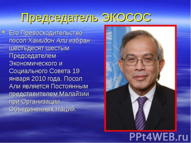 Председатель ЭКОСОС Его Превосходительство посол Хамидон Али избран шестьдесят шестым Председателем Экономического и Социального Совета 19 января 2010 года. Посол Али является Постоянным представителем Малайзии при Организации Объединенных Наций.
