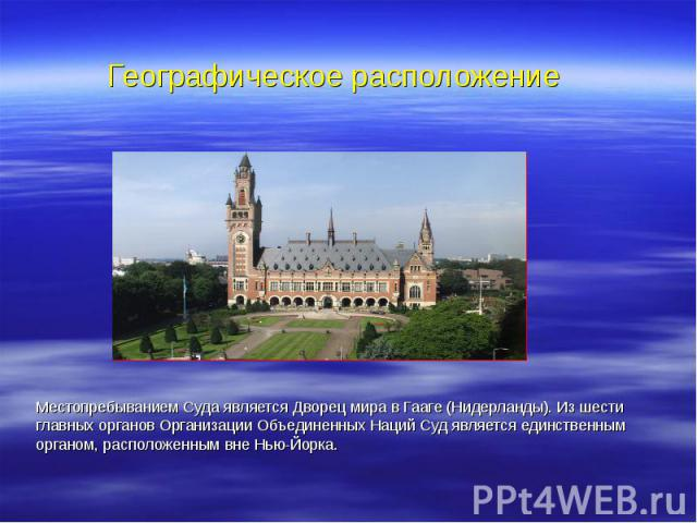 Местопребыванием Суда является Дворец мира в Гааге (Нидерланды). Из шести главных органов Организации Объединенных Наций Суд является единственным органом, расположенным вне Нью-Йорка. Местопребыванием Суда является Дворец мира в Гааге (Нидерланды).…