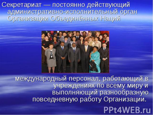Секретариат — постоянно действующий административно-исполнительный орган Организации Объединённых Наций Секретариат — постоянно действующий административно-исполнительный орган Организации Объединённых Наций международный персонал, работающий в учре…