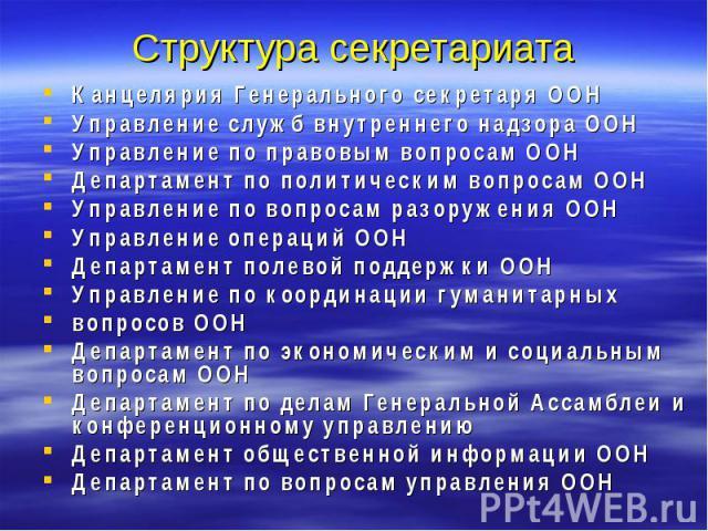 Структура секретариата Канцелярия Генерального секретаря ООН Управление служб внутреннего надзора ООН Управление по правовым вопросам ООН Департамент по политическим вопросам ООН Управление по вопросам разоружения ООН Управление операций ООН Департа…