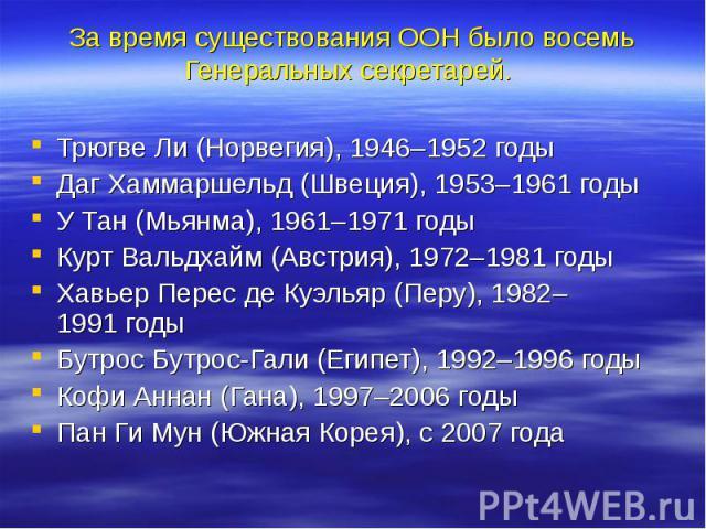За время существования ООН быловосемь Генеральных секретарей. Трюгве Ли(Норвегия), 1946–1952годы Даг Хаммаршельд(Швеция), 1953–1961годы У Тан(Мьянма), 1961–1971годы Курт Вальдхайм(Австрия), 1972–1981&n…