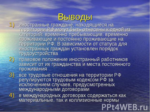 Выводы иностранные граждане, находящиеся на территории РФ могут быть отнесены к одной из категорий: временно пребывающие, временно проживающие и постоянно проживающие на территории РФ. В зависимости от статуса для иностранных граждан установлен поря…