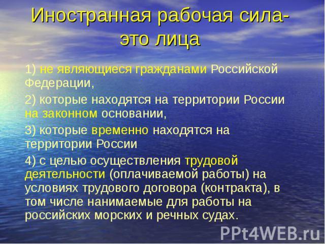 Иностранная рабочая сила-это лица 1) не являющиеся гражданами Российской Федерации, 2) которые находятся на территории России на законном основании, 3) которые временно находятся на территории России 4) с целью осуществления трудовой деятельности (о…