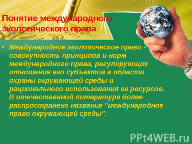 Понятие международного экологического права Международное экологическое право - совокупность принципов и норм международного права, регулирующих отношения его субъектов в области охраны окружающей среды и рационального использования ее ресурсов. В о…