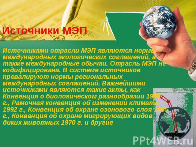 Источники МЭП Источниками отрасли МЭП являются нормы международных экологических соглашений, а также международные обычаи. Отрасль МЭП не кодифицирована. В системе источников превалируют нормы региональных международных соглашений. Важнейшими источн…