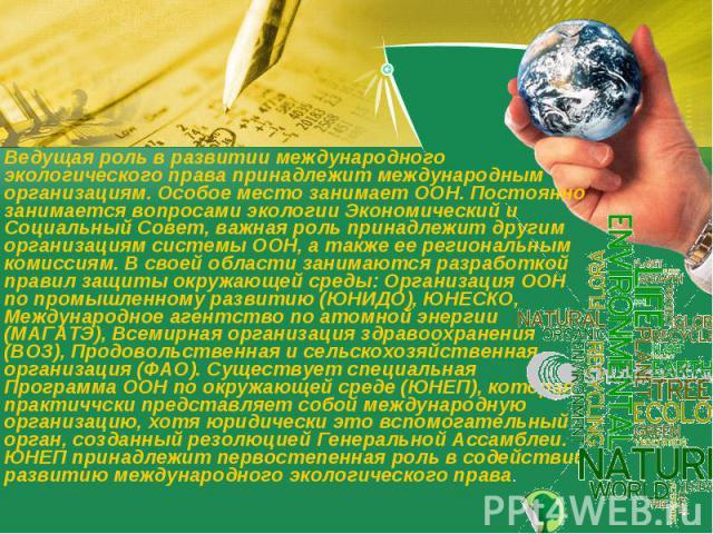 Ведущая роль в развитии международного экологического права принадлежит международным организациям. Особое место занимает ООН. Постоянно занимается вопросами экологии Экономический и Социальный Совет, важная роль принадлежит другим организациям сист…