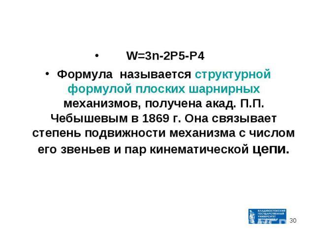 W=3n-2P5-P4 Формула называется структурной формулой плоских шарнирных механизмов, получена акад. П.П. Чебышевым в 1869 г. Она связывает степень подвижности механизма с числом его звеньев и пар кинематической цепи.