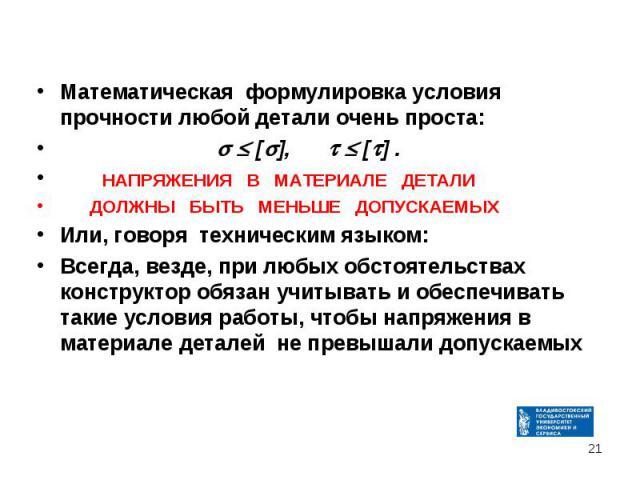 Математическая формулировка условия прочности любой детали очень проста: Математическая формулировка условия прочности любой детали очень проста: [ ], [ ] . НАПРЯЖЕНИЯ В МАТЕРИАЛЕ ДЕТАЛИ ДОЛЖНЫ БЫТЬ МЕНЬШЕ ДОПУСКАЕМЫХ Или, говоря техническим языком:…