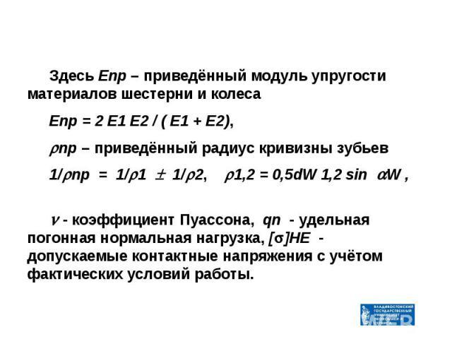 Здесь Епр – приведённый модуль упругости материалов шестерни и колеса Здесь Епр – приведённый модуль упругости материалов шестерни и колеса Епр = 2 Е1 Е2 / ( Е1 + Е2), пр – приведённый радиус кривизны зубьев 1/ пр = 1/ 1 1/ 2, 1,2 = 0,5dW 1,2 sin W …