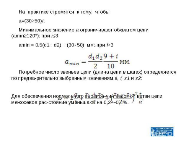 На практике стремятся к тому, чтобы На практике стремятся к тому, чтобы а=(30>50)t. Минимальное значение а ограничивают обхватом цепи (amin≥120°): при i≤3 amin = 0,5(d1+ d2) + (30÷50) мм; при i>3 Потребное число звеньев цепи (длина цепи в шага…