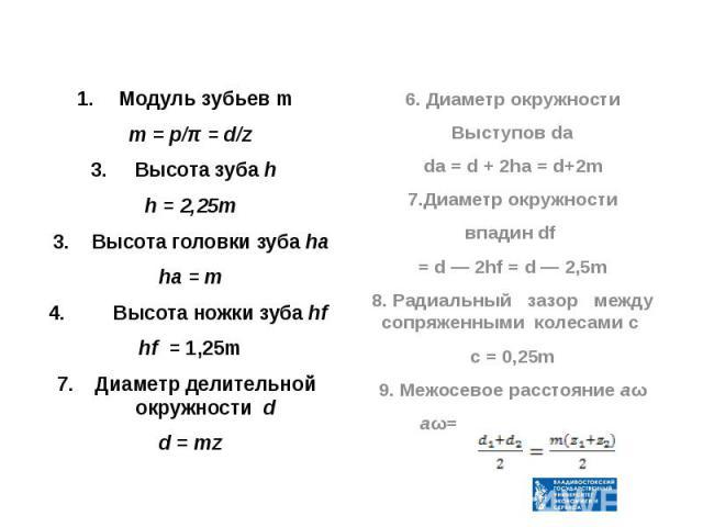 Модуль зубьев m Модуль зубьев m m = p/π = d/z Высота зуба h h = 2,25m 3. Высота головки зуба ha ha = m 4. Высота ножки зуба hf hf = 1,25m Диаметр делительной окружности d d = mz