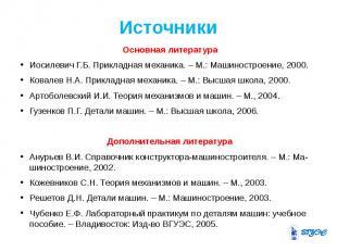 Источники Основная литература Иосилевич Г.Б. Прикладная механика.– М.: Маш