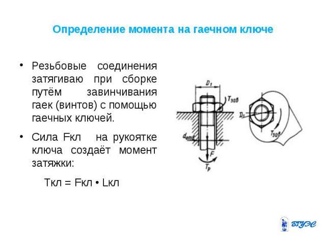 Определение момента на гаечном ключе Резьбовые соединения затягиваю при сборке путём завинчивания гаек (винтов) с помощью гаечных ключей. Сила Fкл на рукоятке ключа создаёт момент затяжки: Tкл = Fкл • Lкл